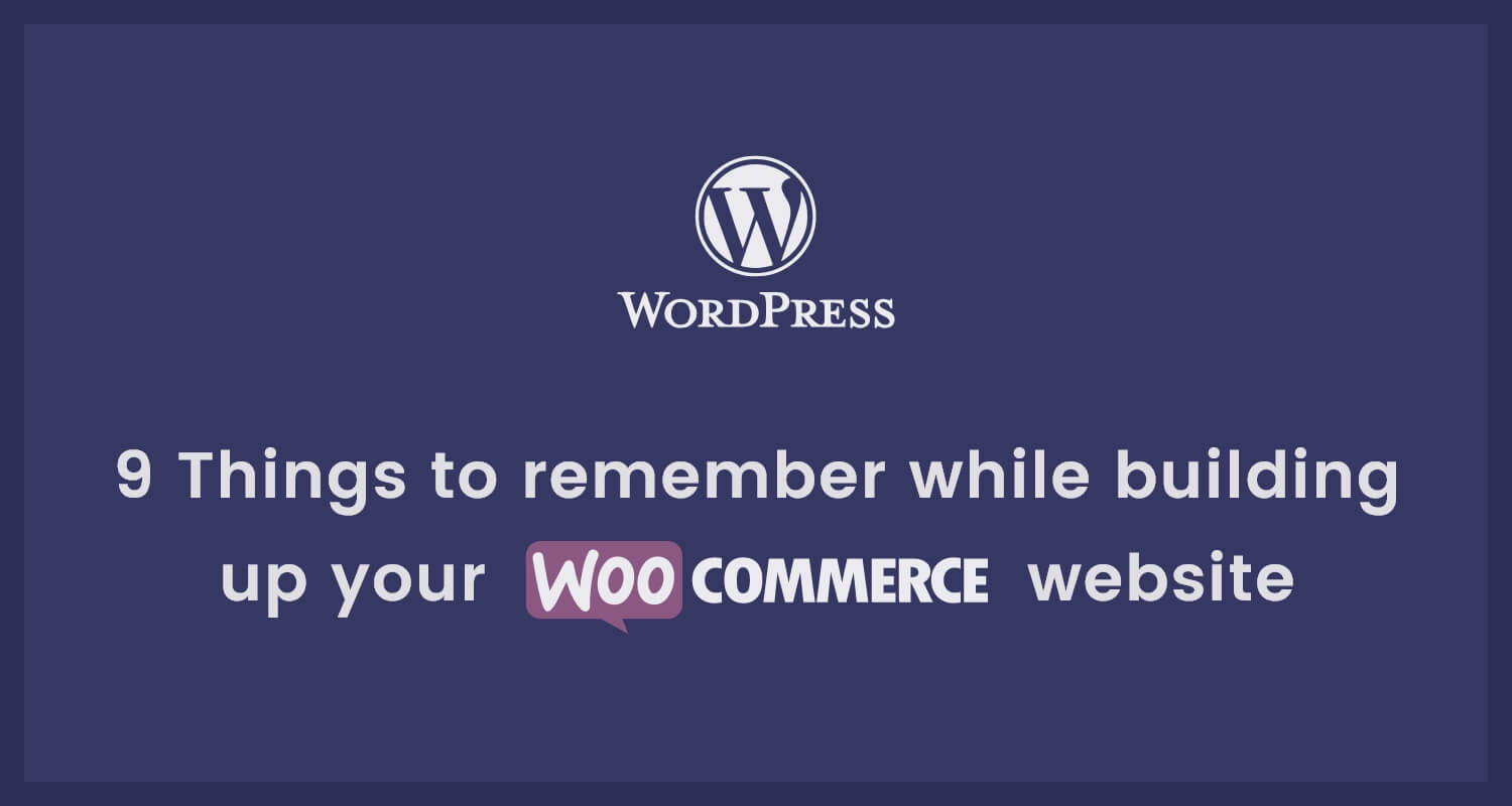 9 Things to remember while building your WooCommerce website